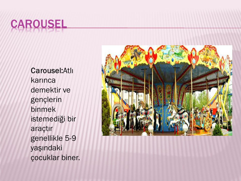 Carousel:Atlı karınca demektir ve gençlerin binmek istemediği bir araçtır genellikle 5-9 yaşındaki çocuklar biner.