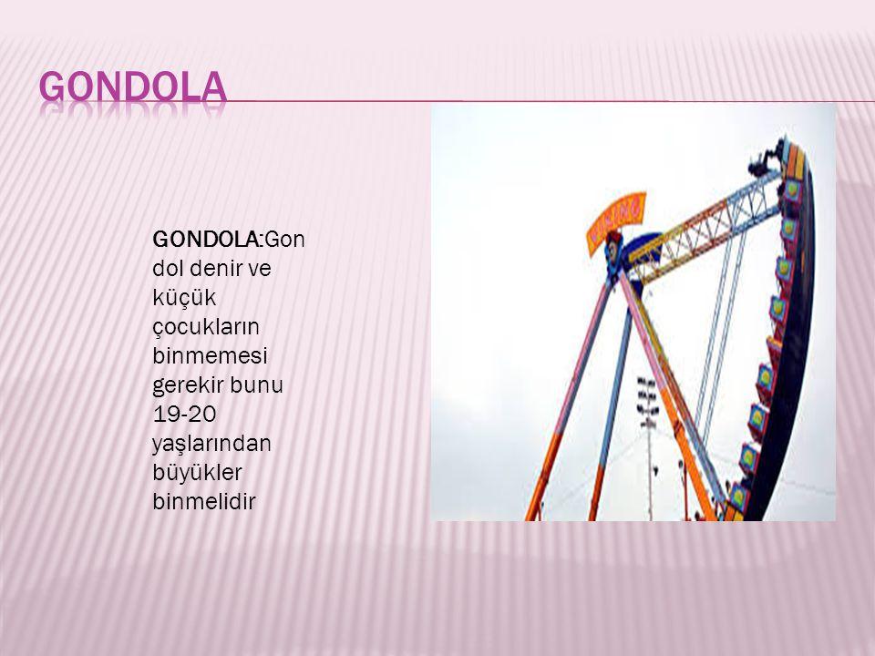 GONDOLA:Gon dol denir ve küçük çocukların binmemesi gerekir bunu 19-20 yaşlarından büyükler binmelidir