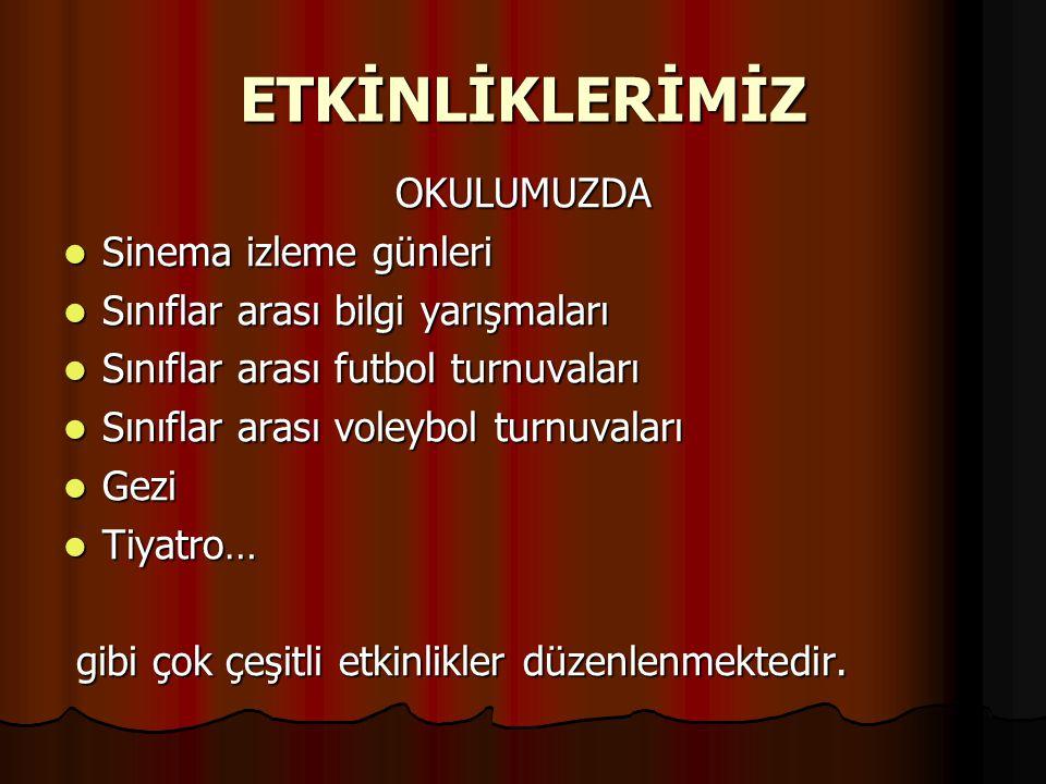 ETKİNLİKLERİMİZ OKULUMUZDA Sinema izleme günleri Sinema izleme günleri Sınıflar arası bilgi yarışmaları Sınıflar arası bilgi yarışmaları Sınıflar arası futbol turnuvaları Sınıflar arası futbol turnuvaları Sınıflar arası voleybol turnuvaları Sınıflar arası voleybol turnuvaları Gezi Gezi Tiyatro… Tiyatro… gibi çok çeşitli etkinlikler düzenlenmektedir.