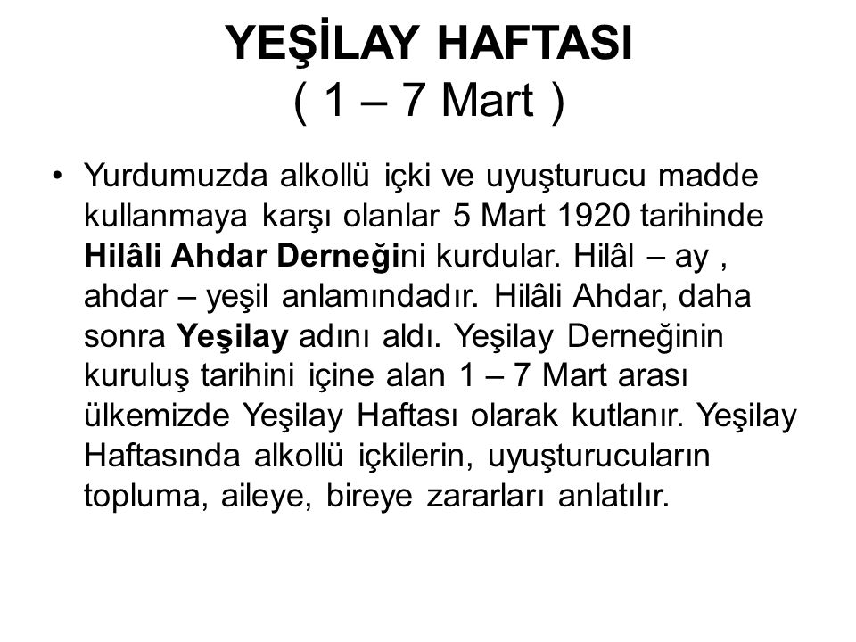 YEŞİLAY HAFTASI ( 1 – 7 Mart ) Yurdumuzda alkollü içki ve uyuşturucu madde kullanmaya karşı olanlar 5 Mart 1920 tarihinde Hilâli Ahdar Derneğini kurdu