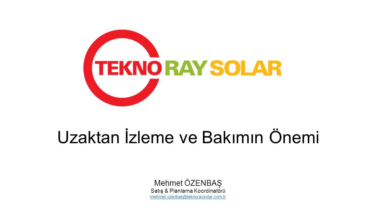 Uzaktan İzleme ve Bakımın Önemi Mehmet ÖZENBAŞ Satış & Planlama Koordinatörü mehmet.ozenbas@teknoraysolar.com.tr