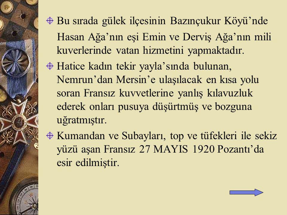 Bu sırada gülek ilçesinin Bazınçukur Köyü'nde Hasan Ağa'nın eşi Emin ve Derviş Ağa'nın mili kuverlerinde vatan hizmetini yapmaktadır.