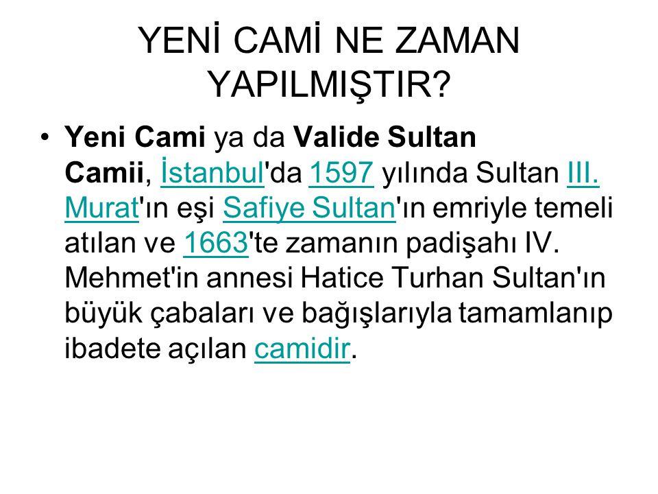 YENİ CAMİ NE ZAMAN YAPILMIŞTIR? Yeni Cami ya da Valide Sultan Camii, İstanbul'da 1597 yılında Sultan III. Murat'ın eşi Safiye Sultan'ın emriyle temeli