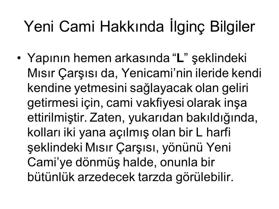 Yeni Cami Hakkında İlginç Bilgiler Cami, Bizans döneminden kalma ilk İstanbul (iç) surlarının kalıntılarından birine dayanmaktadır (Daha doğrusu, caminin yanındaki Hünkâr Kasrı (Mahfili), adı geçen sur parçasına yaslıdır).