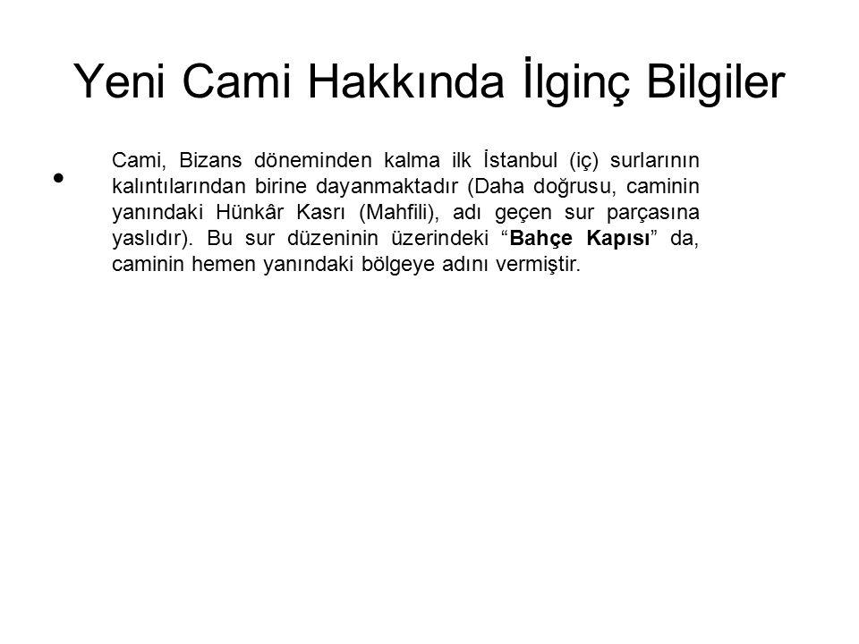 Yeni Cami Hakkında İlginç Bilgiler Cami, Bizans döneminden kalma ilk İstanbul (iç) surlarının kalıntılarından birine dayanmaktadır (Daha doğrusu, cami