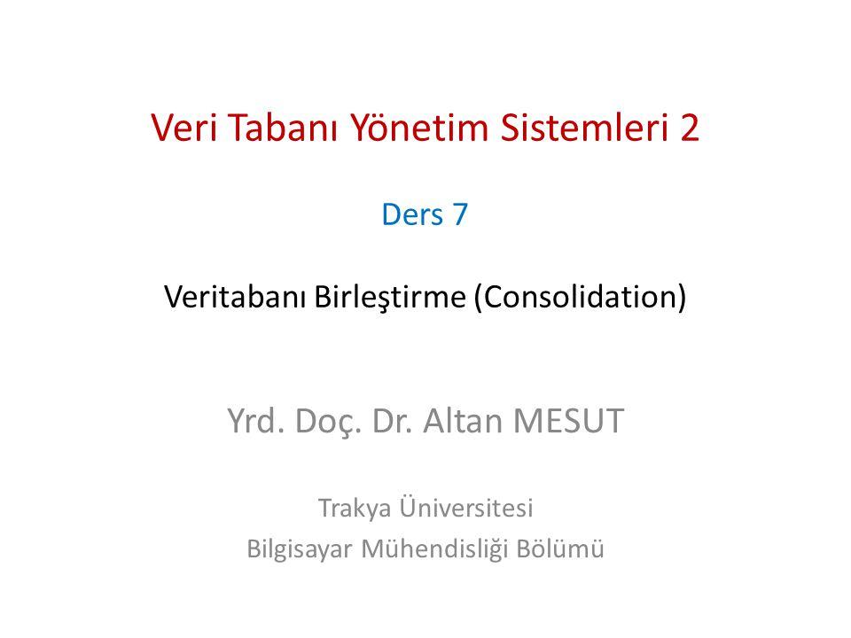 Veri Tabanı Yönetim Sistemleri 2 Ders 7 Veritabanı Birleştirme (Consolidation) Yrd. Doç. Dr. Altan MESUT Trakya Üniversitesi Bilgisayar Mühendisliği B