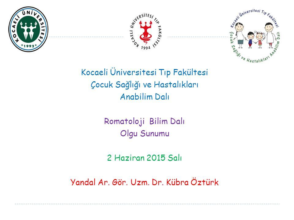 Kocaeli Üniversitesi Tıp Fakültesi Çocuk Sağlığı ve Hastalıkları Anabilim Dalı Romatoloji Bilim Dalı Olgu Sunumu 2 Haziran 2015 Salı Yandal Ar.