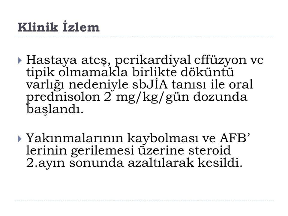 Klinik İzlem  Hastaya ateş, perikardiyal effüzyon ve tipik olmamakla birlikte döküntü varlığı nedeniyle sbJİA tanısı ile oral prednisolon 2 mg/kg/gün