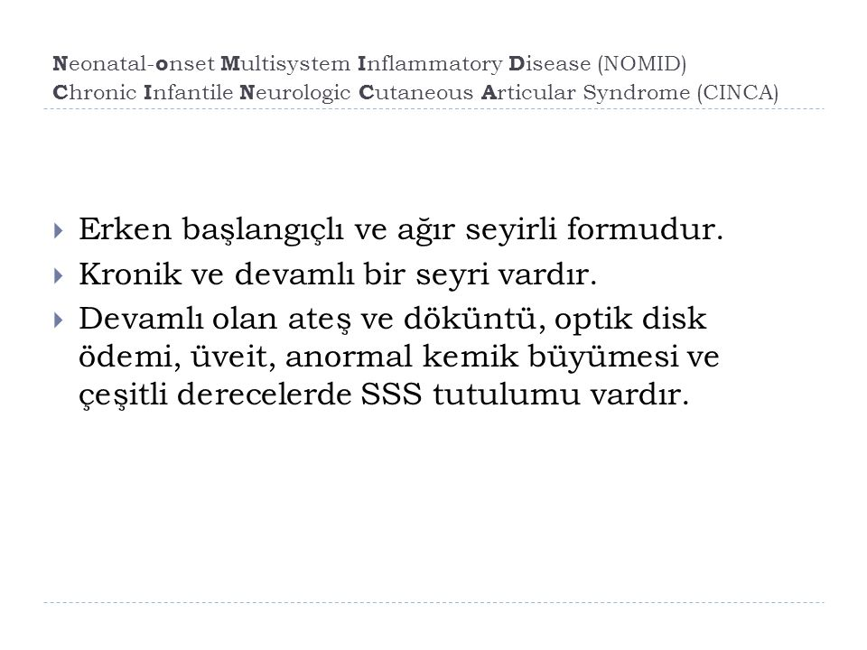N eonatal- o nset M ultisystem I nflammatory D isease (NOMID) C hronic I nfantile N eurologic C utaneous A rticular Syndrome (CINCA)  Erken başlangıçlı ve ağır seyirli formudur.