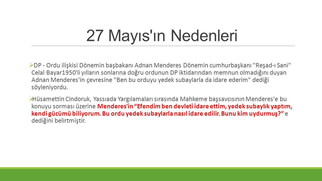 27 Mayıs'ın Nedenleri  DP - Ordu ilişkisi Dönemin başbakanı Adnan Menderes Dönemin cumhurbaşkanı