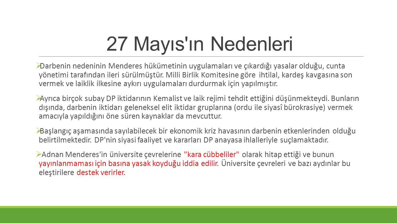27 Mayıs'ın Nedenleri  Darbenin nedeninin Menderes hükümetinin uygulamaları ve çıkardığı yasalar olduğu, cunta yönetimi tarafından ileri sürülmüştür.