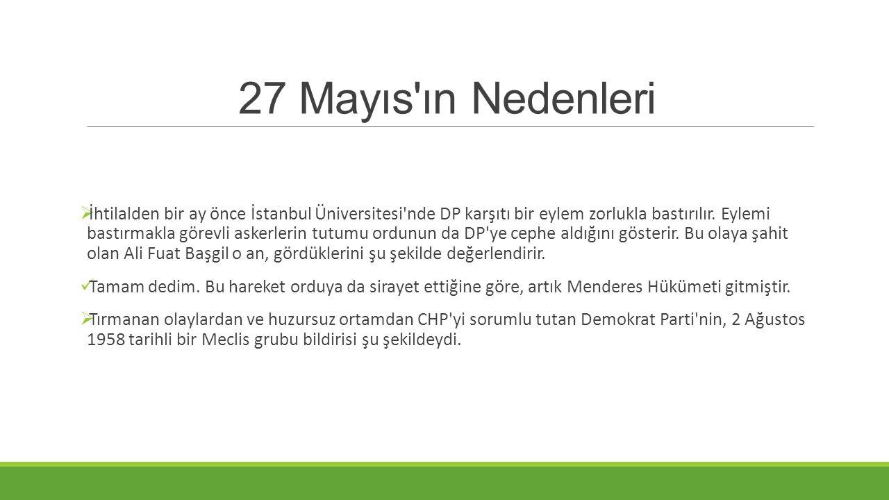 27 Mayıs'ın Nedenleri  İhtilalden bir ay önce İstanbul Üniversitesi'nde DP karşıtı bir eylem zorlukla bastırılır. Eylemi bastırmakla görevli askerler