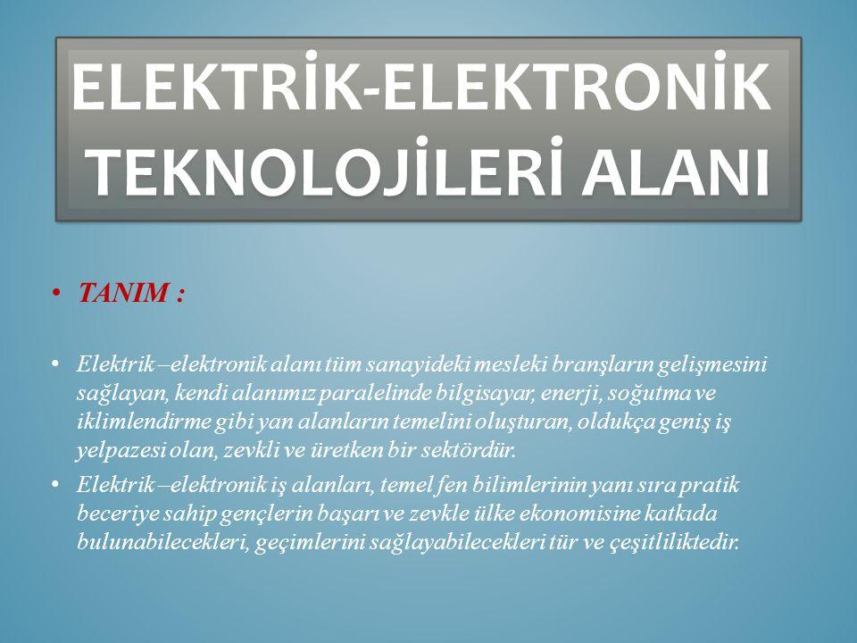 ELEKTRİK-ELEKTRONİK TEKNOLOJİLERİ ALANI ELEKTRİK-ELEKTRONİK TEKNOLOJİLERİ ALANI TANIM : Elektrik –elektronik alanı tüm sanayideki mesleki branşların gelişmesini sağlayan, kendi alanımız paralelinde bilgisayar, enerji, soğutma ve iklimlendirme gibi yan alanların temelini oluşturan, oldukça geniş iş yelpazesi olan, zevkli ve üretken bir sektördür.