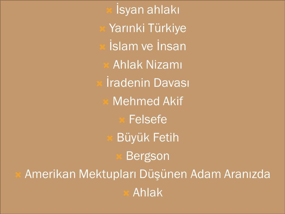  İsyan ahlakı  Yarınki Türkiye  İslam ve İnsan  Ahlak Nizamı  İradenin Davası  Mehmed Akif  Felsefe  Büyük Fetih  Bergson  Amerikan Mektupla