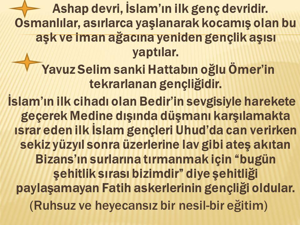 Ashap devri, İslam'ın ilk genç devridir. Osmanlılar, asırlarca yaşlanarak kocamış olan bu aşk ve iman ağacına yeniden gençlik aşısı yaptılar. Yavuz Se