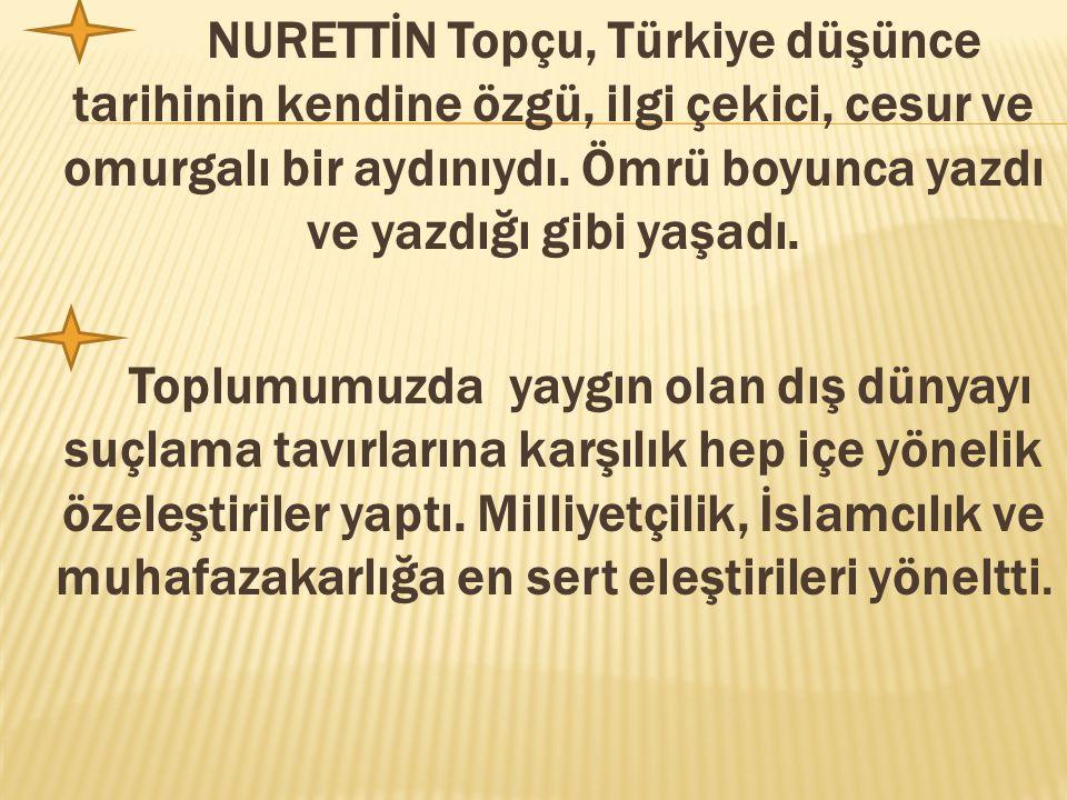 NURETTİN Topçu, Türkiye düşünce tarihinin kendine özgü, ilgi çekici, cesur ve omurgalı bir aydınıydı. Ömrü boyunca yazdı ve yazdığı gibi yaşadı. Toplu
