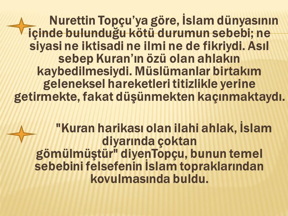 Nurettin Topçu'ya göre, İslam dünyasının içinde bulunduğu kötü durumun sebebi; ne siyasi ne iktisadi ne ilmi ne de fikriydi. Asıl sebep Kuran'ın özü o