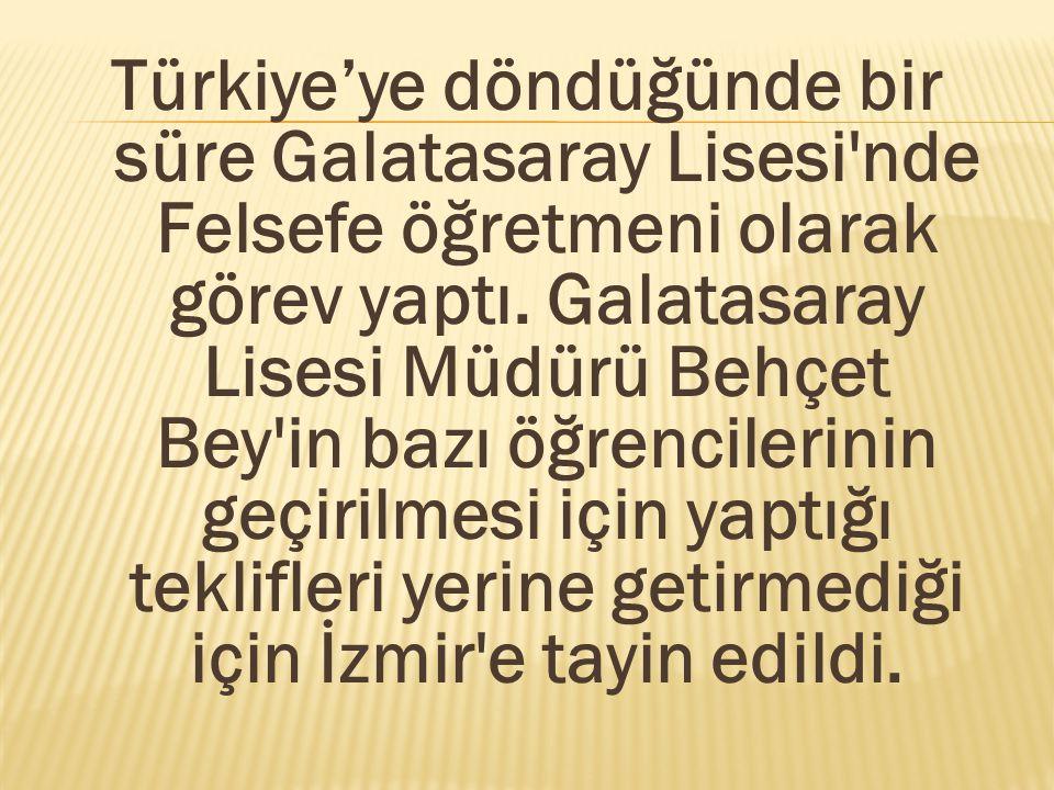 Türkiye'ye döndüğünde bir süre Galatasaray Lisesi'nde Felsefe öğretmeni olarak görev yaptı. Galatasaray Lisesi Müdürü Behçet Bey'in bazı öğrencilerini