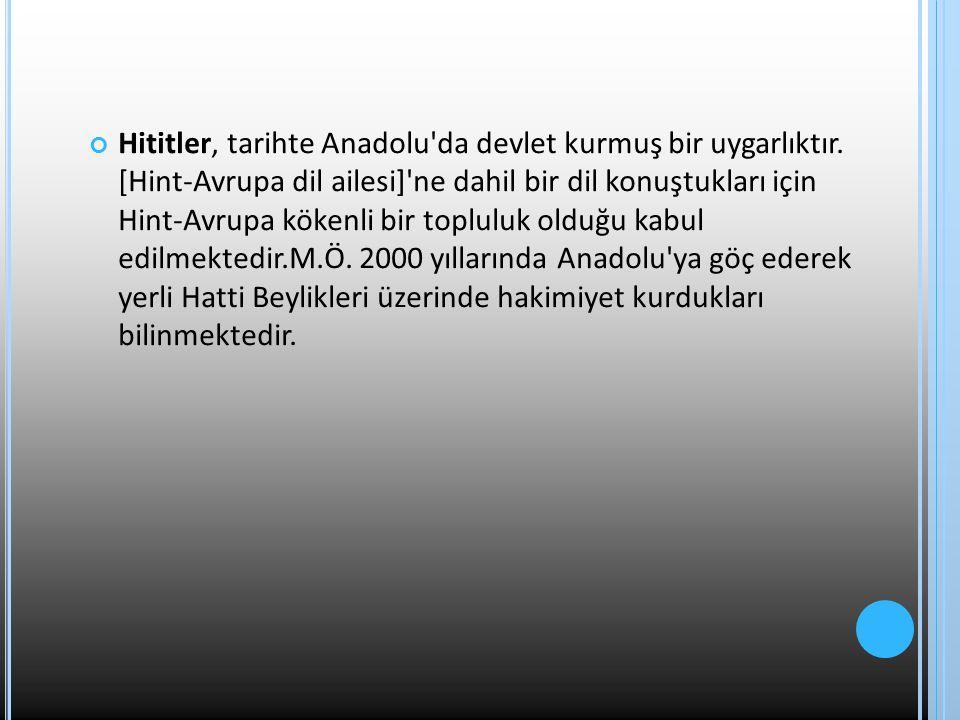 Hititler, tarihte Anadolu'da devlet kurmuş bir uygarlıktır. [Hint-Avrupa dil ailesi]'ne dahil bir dil konuştukları için Hint-Avrupa kökenli bir toplul
