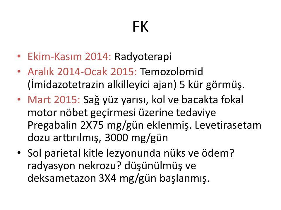 FK Ekim-Kasım 2014: Radyoterapi Aralık 2014-Ocak 2015: Temozolomid (İmidazotetrazin alkilleyici ajan) 5 kür görmüş. Mart 2015: Sağ yüz yarısı, kol ve