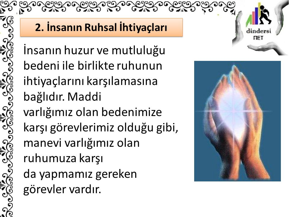 2. İnsanın Ruhsal İhtiyaçları İnsanın huzur ve mutluluğu bedeni ile birlikte ruhunun ihtiyaçlarını karşılamasına bağlıdır. Maddi varlığımız olan beden