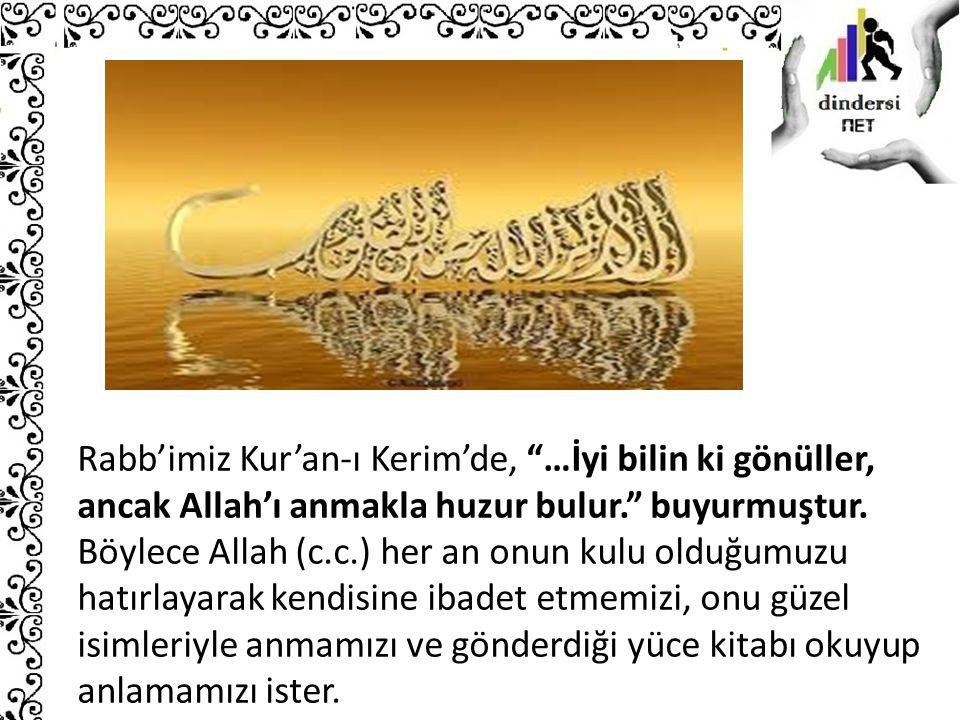 """Rabb'imiz Kur'an-ı Kerim'de, """"…İyi bilin ki gönüller, ancak Allah'ı anmakla huzur bulur."""" buyurmuştur. Böylece Allah (c.c.) her an onun kulu olduğumuz"""