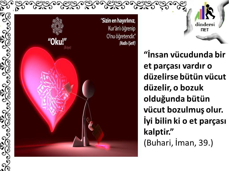 """""""İnsan vücudunda bir et parçası vardır o düzelirse bütün vücut düzelir, o bozuk olduğunda bütün vücut bozulmuş olur. İyi bilin ki o et parçası kalptir"""