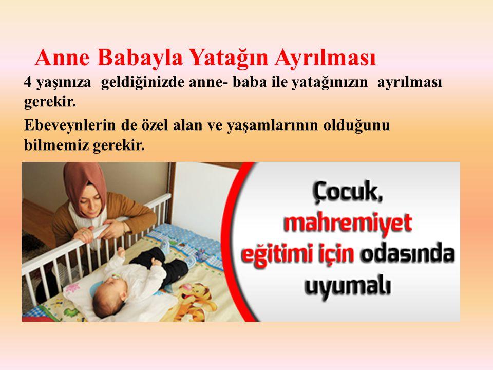 Anne Babayla Yatağın Ayrılması 4 yaşınıza geldiğinizde anne- baba ile yatağınızın ayrılması gerekir.
