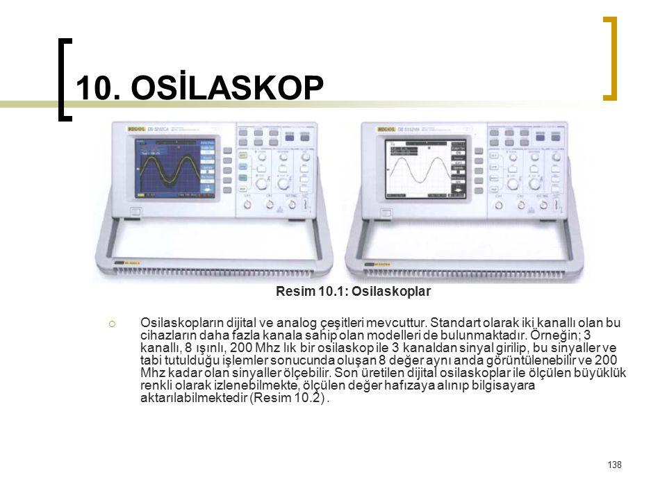 138 10. OSİLASKOP Resim 10.1: Osilaskoplar  Osilaskopların dijital ve analog çeşitleri mevcuttur. Standart olarak iki kanallı olan bu cihazların daha