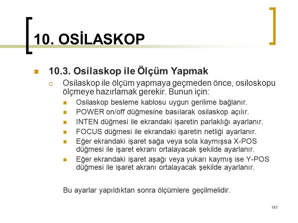 141 10. OSİLASKOP 10.3. Osilaskop ile Ölçüm Yapmak  Osilaskop ile ölçüm yapmaya geçmeden önce, osiloskopu ölçmeye hazırlamak gerekir. Bunun için: Osi