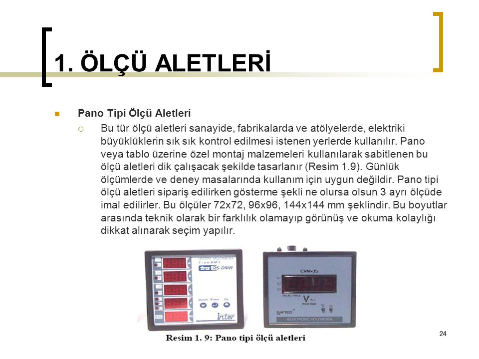 24 1. ÖLÇÜ ALETLERİ 24 Pano Tipi Ölçü Aletleri  Bu tür ölçü aletleri sanayide, fabrikalarda ve atölyelerde, elektriki büyüklüklerin sık sık kontrol e