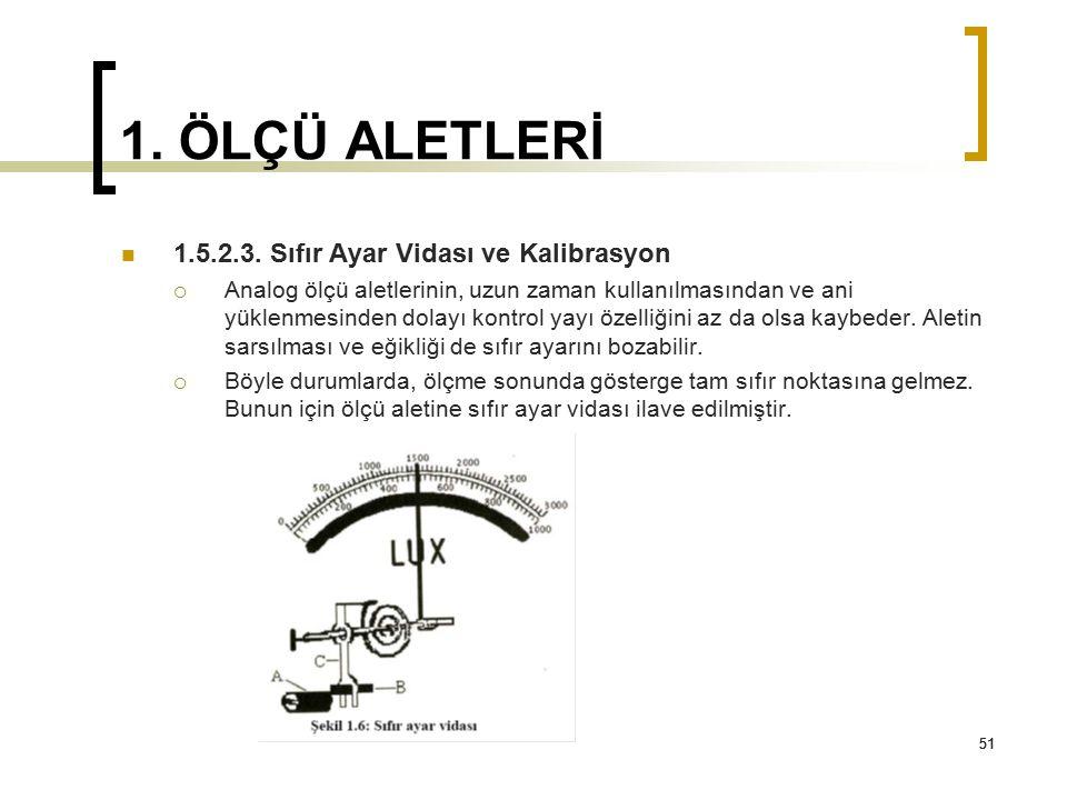 51 1. ÖLÇÜ ALETLERİ 1.5.2.3. Sıfır Ayar Vidası ve Kalibrasyon  Analog ölçü aletlerinin, uzun zaman kullanılmasından ve ani yüklenmesinden dolayı kont