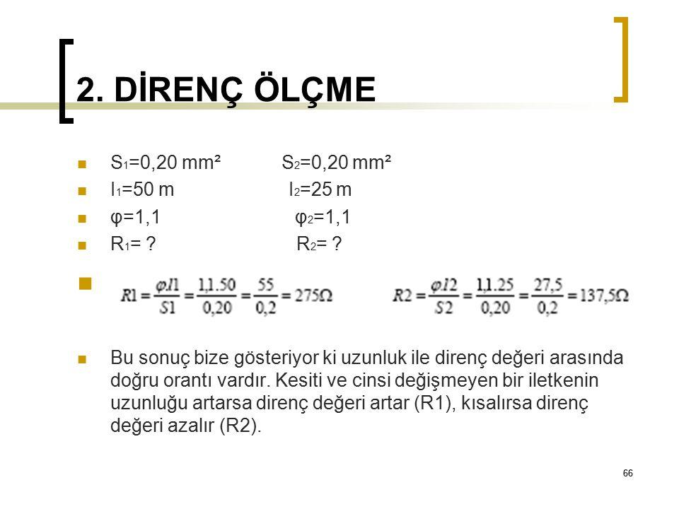 66 2. DİRENÇ ÖLÇME 66 S 1 =0,20 mm² S 2 =0,20 mm² I 1 =50 m I 2 =25 m φ=1,1 φ 2 =1,1 R 1 = ? R 2 = ? Bu sonuç bize gösteriyor ki uzunluk ile direnç de
