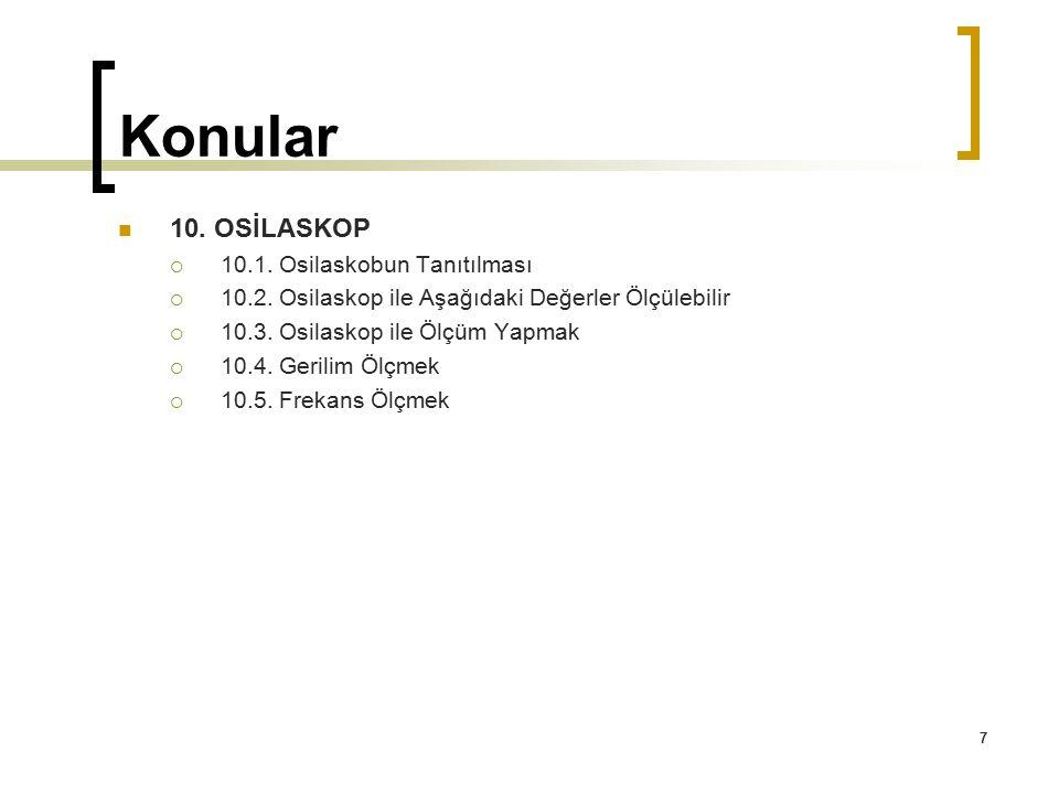 7 Konular 7 10. OSİLASKOP  10.1. Osilaskobun Tanıtılması  10.2. Osilaskop ile Aşağıdaki Değerler Ölçülebilir  10.3. Osilaskop ile Ölçüm Yapmak  10