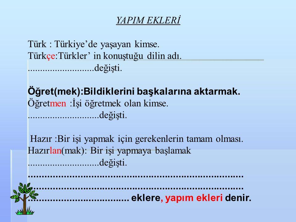 YAPIM EKLERİ Türk : Türkiye'de yaşayan kimse. Türkçe:Türkler' in konuştuğu dilin adı............................değişti. Öğret(mek):Bildiklerini başka