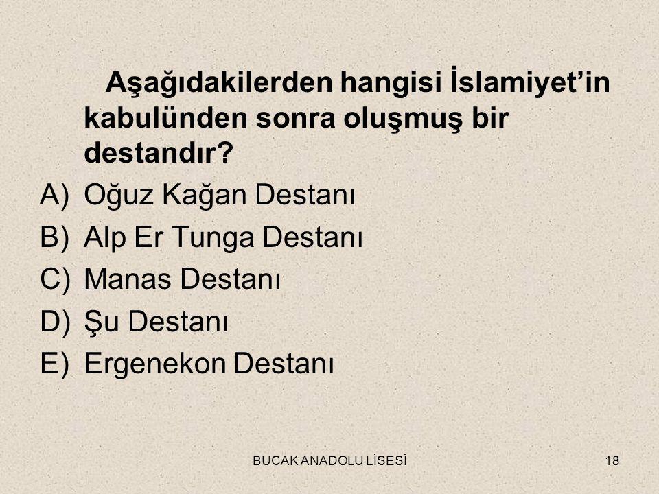 BUCAK ANADOLU LİSESİ18 Aşağıdakilerden hangisi İslamiyet'in kabulünden sonra oluşmuş bir destandır.