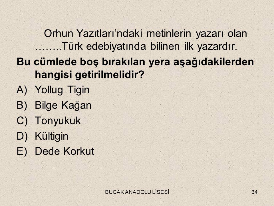 BUCAK ANADOLU LİSESİ34 Orhun Yazıtları'ndaki metinlerin yazarı olan ……..Türk edebiyatında bilinen ilk yazardır.