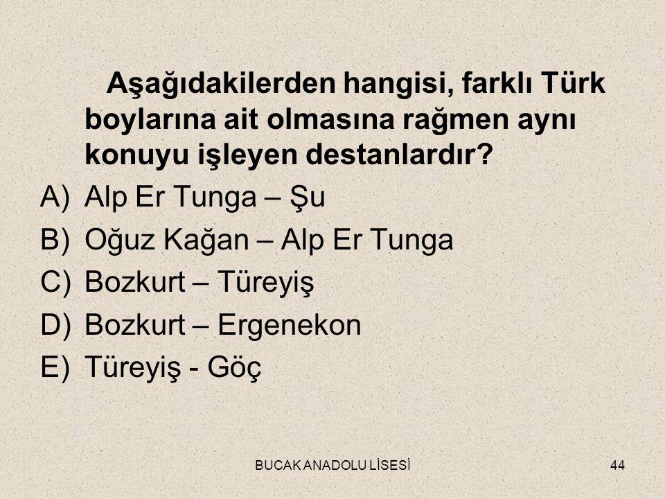 BUCAK ANADOLU LİSESİ44 Aşağıdakilerden hangisi, farklı Türk boylarına ait olmasına rağmen aynı konuyu işleyen destanlardır.