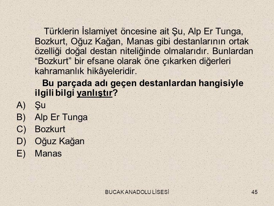 BUCAK ANADOLU LİSESİ45 Türklerin İslamiyet öncesine ait Şu, Alp Er Tunga, Bozkurt, Oğuz Kağan, Manas gibi destanlarının ortak özelliği doğal destan niteliğinde olmalarıdır.