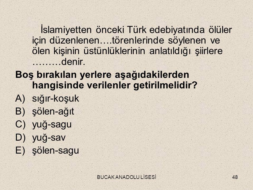BUCAK ANADOLU LİSESİ48 İslamiyetten önceki Türk edebiyatında ölüler için düzenlenen….törenlerinde söylenen ve ölen kişinin üstünlüklerinin anlatıldığı şiirlere ………denir.
