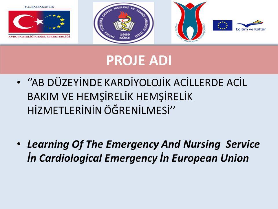 PROJE ADI ''AB DÜZEYİNDE KARDİYOLOJİK ACİLLERDE ACİL BAKIM VE HEMŞİRELİK HEMŞİRELİK HİZMETLERİNİN ÖĞRENİLMESİ'' Learning Of The Emergency And Nursing Service İn Cardiological Emergency İn European Union