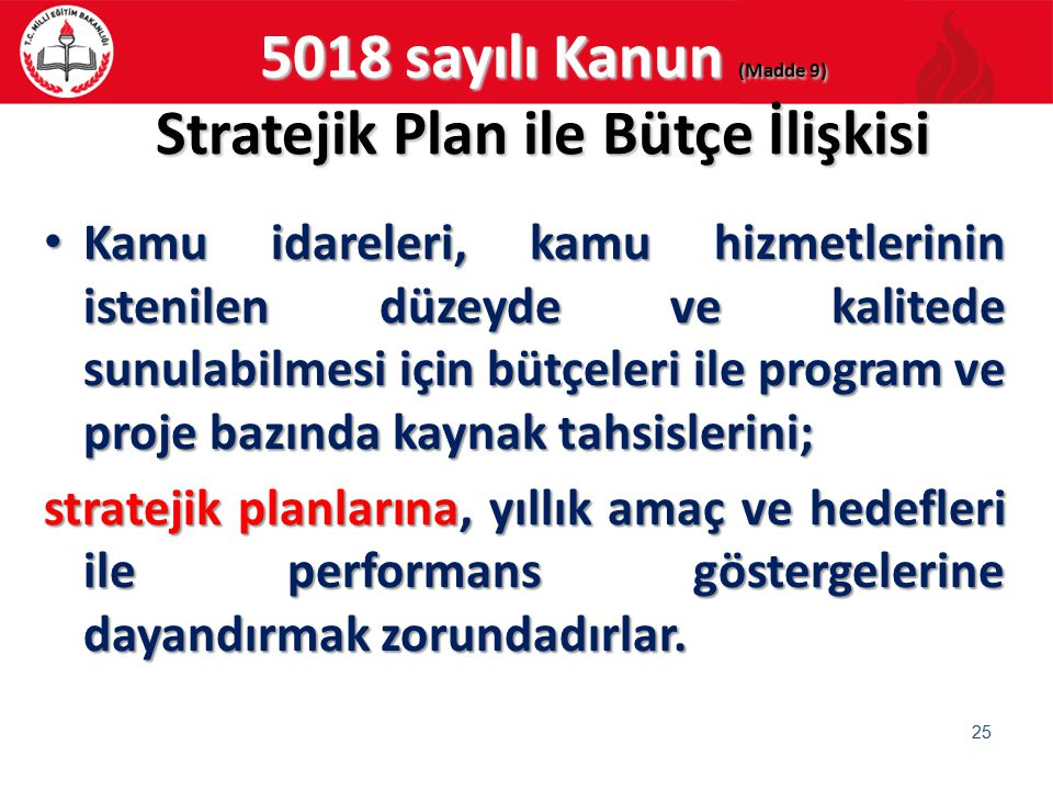 5018 sayılı Kanun (Madde 9) Stratejik Plan ile Bütçe İlişkisi Kamu idareleri, kamu hizmetlerinin istenilen düzeyde ve kalitede sunulabilmesi için bütç