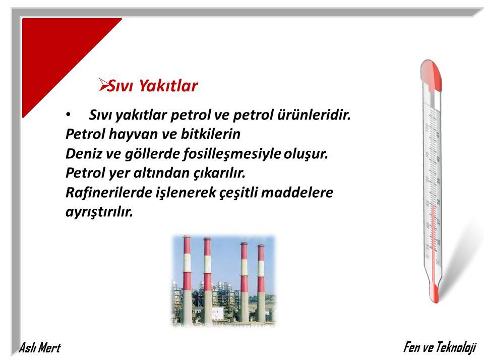 Aslı Mert Fen ve Teknoloji  Sıvı Yakıtlar Sıvı yakıtlar petrol ve petrol ürünleridir. Petrol hayvan ve bitkilerin Deniz ve göllerde fosilleşmesiyle o