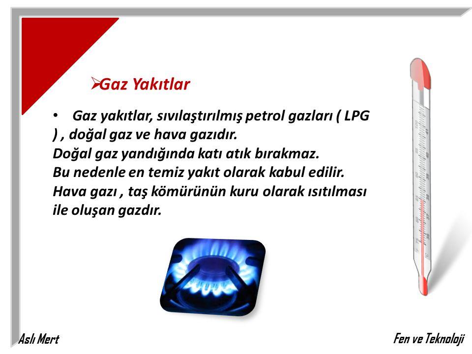 Aslı Mert Fen ve Teknoloji  Gaz Yakıtlar Gaz yakıtlar, sıvılaştırılmış petrol gazları ( LPG ), doğal gaz ve hava gazıdır. Doğal gaz yandığında katı a