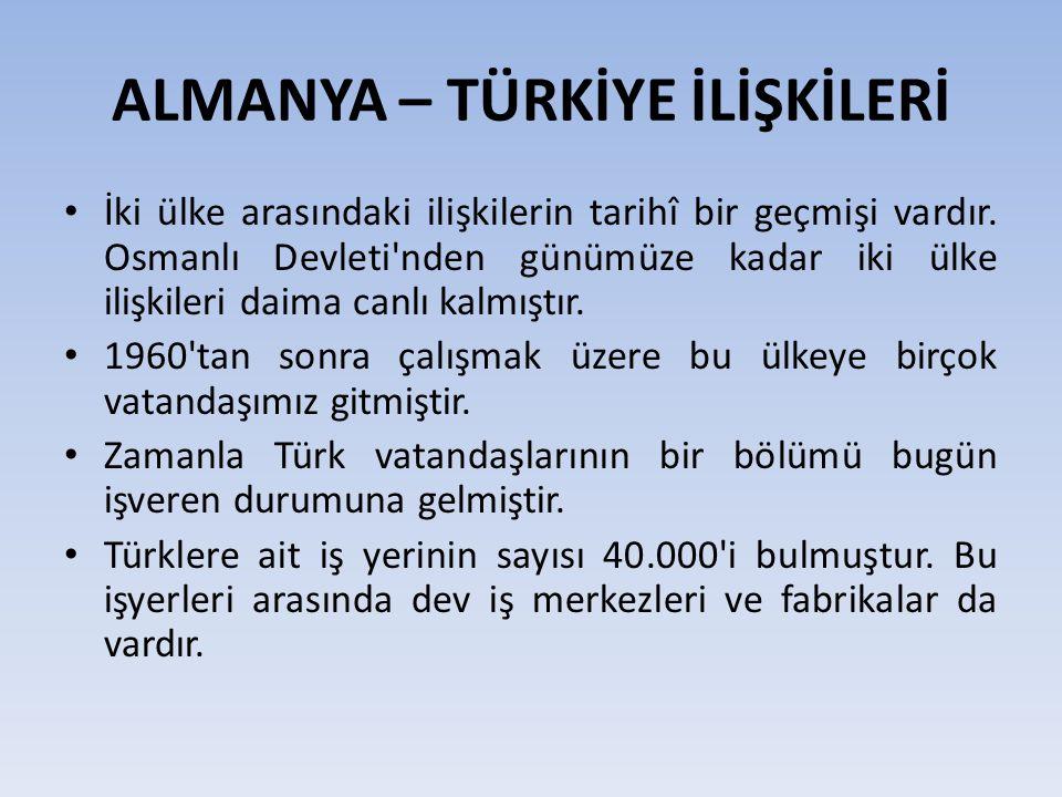 ALMANYA – TÜRKİYE İLİŞKİLERİ İki ülke arasındaki ilişkilerin tarihî bir geçmişi vardır. Osmanlı Devleti'nden günümüze kadar iki ülke ilişkileri daima