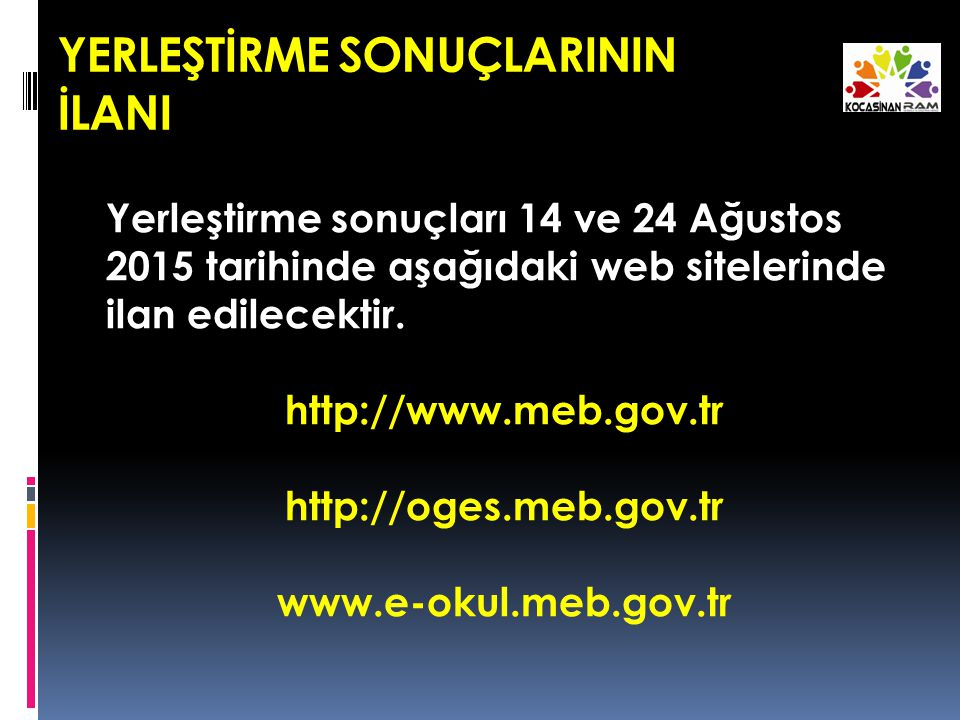 YERLEŞTİRME SONUÇLARININ İLANI Yerleştirme sonuçları 14 ve 24 Ağustos 2015 tarihinde aşağıdaki web sitelerinde ilan edilecektir.