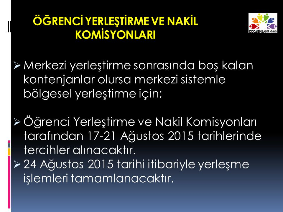 ÖĞRENCİ YERLEŞTİRME VE NAKİL KOMİSYONLARI  Merkezi yerleştirme sonrasında boş kalan kontenjanlar olursa merkezi sistemle bölgesel yerleştirme için;  Öğrenci Yerleştirme ve Nakil Komisyonları tarafından 17-21 Ağustos 2015 tarihlerinde tercihler alınacaktır.