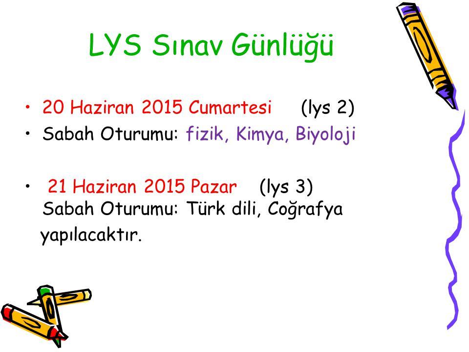 LYS Sınav Günlüğü 20 Haziran 2015 Cumartesi (lys 2) Sabah Oturumu: fizik, Kimya, Biyoloji 21 Haziran 2015 Pazar (lys 3) Sabah Oturumu: Türk dili, Coğrafya yapılacaktır.