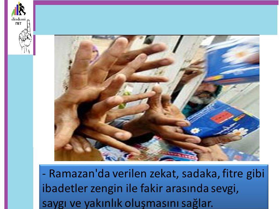 - Ramazan'da verilen zekat, sadaka, fitre gibi ibadetler zengin ile fakir arasında sevgi, saygı ve yakınlık oluşmasını sağlar.