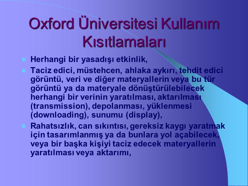 Oxford Üniversitesi Kullanım Kısıtlamaları Herhangi bir yasadışı etkinlik, Taciz edici, müstehcen, ahlaka aykırı, tehdit edici görüntü, veri ve diğer materyallerin veya bu tür görüntü ya da materyale dönüştürülebilecek herhangi bir verinin yaratılması, aktarılması (transmission), depolanması, yüklenmesi (downloading), sunumu (display), Rahatsızlık, can sıkıntısı, gereksiz kaygı yaratmak için tasarımlanmış ya da bunlara yol açabilecek, veya bir başka kişiyi taciz edecek materyallerin yaratılması veya aktarımı,